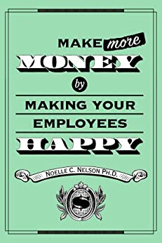 Make More Money by Making Your Employees Happy by [Nelson, Noelle C.]