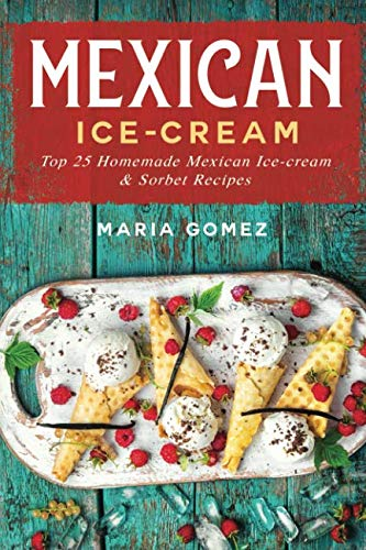 Mexican Ice-Cream:: Top 25 Mexican Ice-Cream and Sorbet Recipes by Maria Gomez