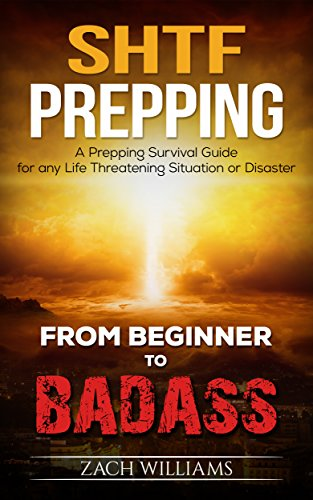 SHTF Prepping: A Prepping Survival Guide for any Life Threatening Situation or Disaster (Beginner to Badass Series (Prepping, survival, SHTF, supplies, guide, living, natural disaster) Book 1) by [Williams, Zach]