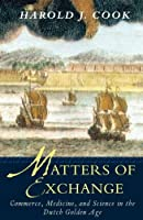 Matters of Exchange: Commerce, Medicine, and Science in the Dutch Golden Age