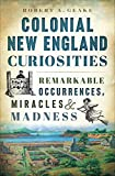 Colonial New England Curiosities: Remarkable Occurrences, Miracles & Madness