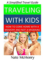 Traveling With Kids: How to come home with a memory and not a migraine. DeClutter, simplify, and enjoy parenting while traveling. (Travel Well Book 2)