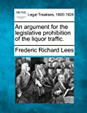 An argument for the legislative prohibition of the liquor Traffic, Frederic Richard Lees, 1240148674