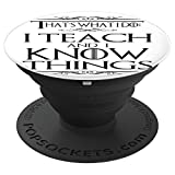 That's What I Do I Teach and I Know Things - PopSockets Grip and Stand for Phones and Tablets