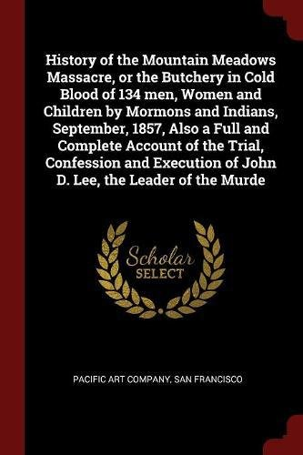 History of the Mountain Meadows Massacre, or the Butchery in Cold Blood of 134 men, Women and Children by Mormons and Indians, September, 1857, Also a ... of John D. Lee, the Leader of the Murde PDF Text fb2 ebook