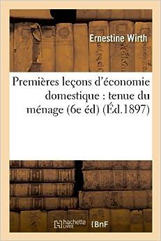 Premieres Lecons D'Economie Domestique: Tenue Du Menage, (6e Ed) (Ed.1897) (Savoirs Et Traditions)