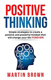 Positive Thinking: Simple Strategies to Create a Positive and Powerful Mindset That Will Change Your Life FOREVER! (Personal Growth Book 1)