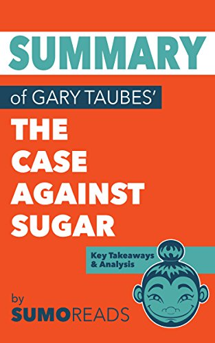 Summary of Gary Taubes' The Case Against Sugar: Key Takeaways & Analysis (Gary Taubes Kindle)