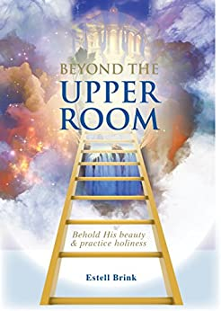 Beyond the Upper Room: Behold His beauty & practice holiness by [Brink, Estell]