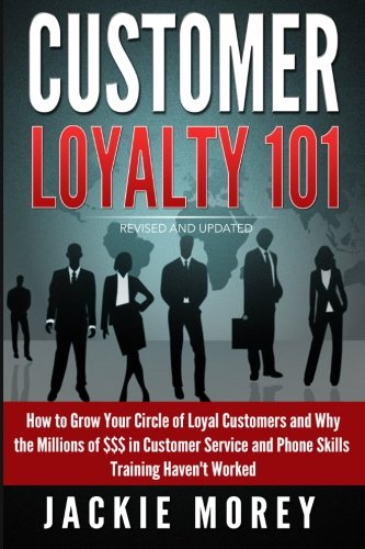 Customer Loyalty 101 - Revised and Updated: How to Grow Your Circle of Loyal Customers and Why the Millions of $$$ in Customer Service and Phone ... Worked (Honor in the Marketplace) (Volume 1)