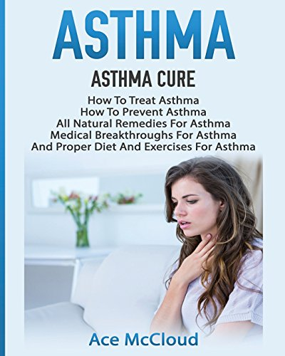 Asthma: Asthma Cure: How To Treat Asthma: How To Prevent Asthma, All Natural Remedies For Asthma, Medical Breakthroughs For Asthma, And Proper Diet ... Breathing Techniques & Medical Solutions)