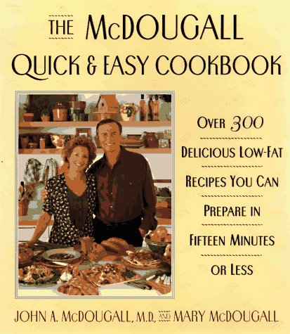The McDougall Quick & Easy Cookbook: Over 300 Delicious Low – Fat Recipes You Can Prepare in Fifteen Minutes or Less