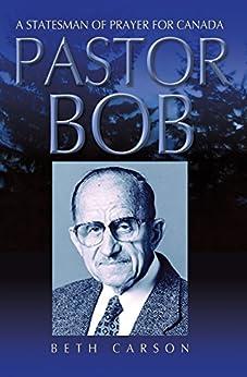 Pastor Bob: A Statesman of Prayer for Canada by [Carson, Beth]