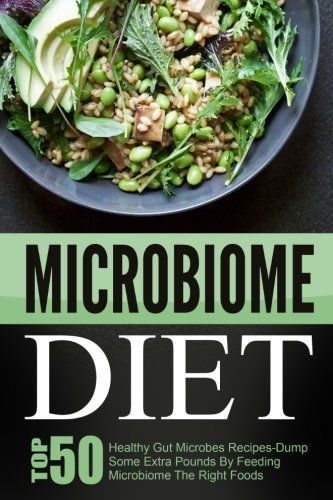 Microbiome Diet: Top 50 Healthy Gut Microbes Recipes-Dump Some Extra Pounds By Feeding Microbiome The Right Foods by David Richards