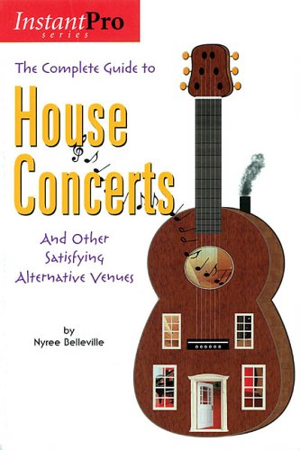 The Complete Guide to House Concerts: And Other Satisfying Alternative Venues (InstantPro)