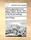 Poems Attempted in the Style of Milton by Mr John Philips with a New Account of His Life and Writings, John Philips, 1140870327