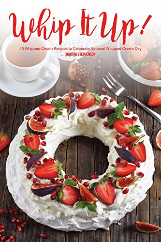 Whip It Up!: 40 Whipped Cream Recipes to Celebrate National Whipped Cream (Creamy Marshmallows)