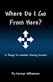 Where Do I Go From Here?: 10 Things To Consider Moving Forward