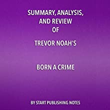 Summary, Analysis, and Review of Trevor Noah's Born a Crime: Stories from a South African Childhood   Livre audio Auteur(s) :  Start Publishing Notes Narrateur(s) : Michael Gilboe