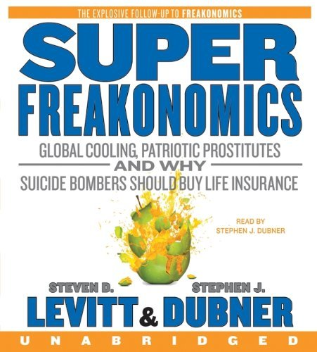 By Steven D. Levitt, Stephen J. Dubner: SuperFreakonomics CD: Global Cooling, Patriotic Prostitutes, and Why Suicide Bombers Should Buy Life Insurance [Audiobook]
