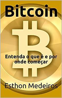 Bitcoin: Entenda o que é e por onde começar por [Medeiros, Esthon]