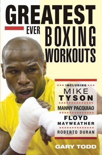 Greatest Ever Boxing Workouts - including Mike Tyson, Manny Pacquiao, Floyd Mayweather, Roberto Duran by Gary Todd (2013)