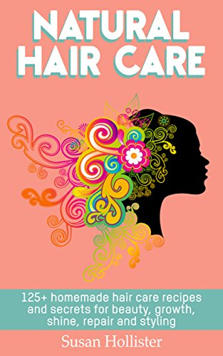 Natural Hair Care: 125+ Homemade Hair Care Recipes And Secrets For Beauty, Growth, Shine, Repair and Styling (Easy To Make All Natural Hair Care Recipes ... More Beautiful and Stronger Hair Book 1) (Best Curl Elongating Cream)