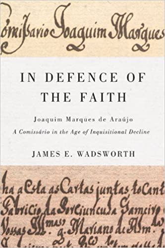 In Defence of the Faith: Joaquim Marques de Araújo, a Comissário in the Age of Inquisitional Decline (McGill-Queen's Studies in the History of Religion)
