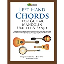 Left Hand Chords for Guitar, Mandolin, Ukulele and Banjo: Essential Chord Fingering Charts for Left Hand Players for the Major, Minor, and Seventh Chords, Keys, Barre Chords, Arpeggio Scales, Moveable Soloing Scales, Blank Chord Boxes and Sheet Music