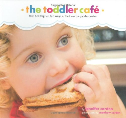 Toddler Café: Fast, Healthy, and Fun Ways to Feed Even the Pickiest Eater by Jennifer Carden
