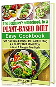 The Beginner's Guidebook  to a Plant-based Diet: Easy Cookbook with Plant-Based Recipes for Healthy Eating & a 21-Day Diet Meal Plan to Reset & Energize Your Body (vegan, vegetarian, weight loss