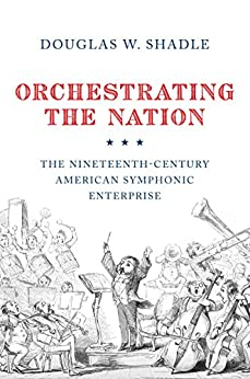 Orchestrating the Nation: The Nineteenth-Century American Symphonic Enterprise by [Shadle, Douglas]