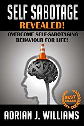 Self-Sabotage: Overcome Self-Sabotaging Behaviour For Life! (Self Sabotage, Self Defeat, Social Anxiety, Panic Attacks, Depression, Overcoming Fear)