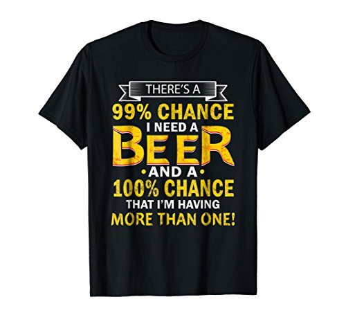 Funny There's a 99.9 Percents Chance I Need A Beer T-Shirts -
