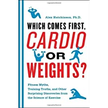 Which Comes First, Cardio or Weights?: Workout myths, Training truths, and Other Surprising Discover: Written by Alex Hutchinson, 2011 Edition, Publisher: McClelland & Stewart [Paperback]
