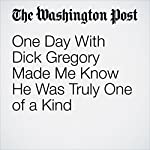 One Day With Dick Gregory Made Me Know He Was Truly One of a Kind | Wil Haygood