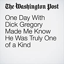 One Day With Dick Gregory Made Me Know He Was Truly One of a Kind Other by Wil Haygood Narrated by Sam Scholl