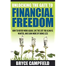 Unlocking the Gate to Financial Freedom: How to Never Work Again, Live the Life You Always Wanted, and Earn More by Doing Less.