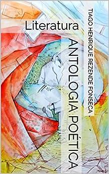 Antologia poética: Literatura por [ Rezende Fonseca, Tiago Henrique]