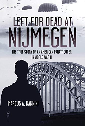 Left for Dead at Nijmegen: The True Story of an American Paratrooper in World War II by [Nannini, Marcus A.]