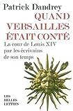 Quand Versailles Était Conté : La Cour de Louis XIV Par les Écrivains de Son Temps, Dandrey, Patrick, 225144372X