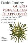 Quand Versailles était conté : La cour de Louis XIV par les écrivains de son temps