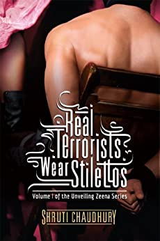 Real Terrorists Wear Stilettos (Unveiling Zeena Book 1) by [Chaudhury, Shruti]