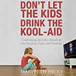 Don't Let the Kids Drink the Kool-Aid: Confronting the Left's Assault on Our Families, Faith, and Freedom | Marybeth Hicks