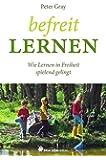 Befreit lernen: Wie Lernen in Freiheit spielend gelingt (Bücher für Bildung)