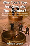 Why Can't You Just Give Me the Number? : An Executive's Guide to Using Probabilistic Thinking to Manage Risk and to make Better Decisions, Leach, Patrick, 0964793857