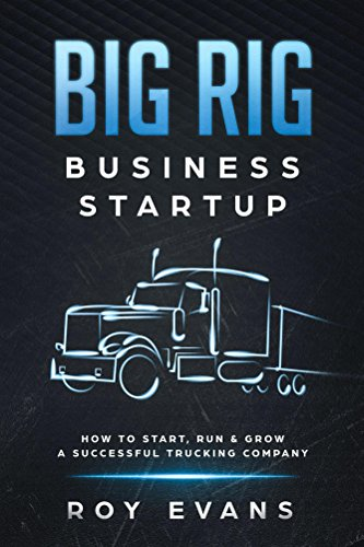 Big Rig Business Startup: How to Start, Run & Grow a Successful Trucking Company by [Evans, Roy]