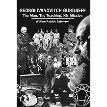 Georgi Ivanovitch Gurdjieff: The Man, The Teaching, His Mission