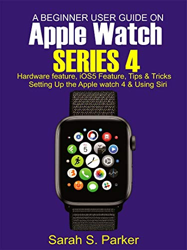 A Beginner User Guide on Apple Watch Series 4: Hardware features, iOS5 features, Tips and Tricks, Setting up the Apple Watch Series 4 and Using Siri on Apple Watch Series 4 (Best Sports App For Iphone 4)
