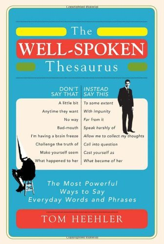 The Well-Spoken Thesaurus: The Most Powerful Ways to Say Everyday Words and Phrases by Tom Heehler (2011-02-01)